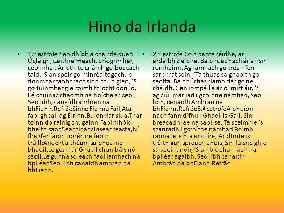 Hino da Irlanda (inglês) 1.ª estrofe We ll sing a song, a soldier s song, With cheering, rousing chorus, As round our blazing fires we thong, The starry heavens o er us; Impatient for the coming fight, And as we wait the mornings light, Here in the silence of the night, We ll sing a soldier s song,RefrãoSoldiers are we,,whose lives are pledged to Ireland,Some have come from a land beyond the wave,Sworn to be free,no more our ancient sireland,Shall shelter the despot or the slave;tonight we man the Bearna Baoghal,In Erin s cause.come woe or weal; Mid cannon s roar and rifle s peal,We ll chant a soldier s song.