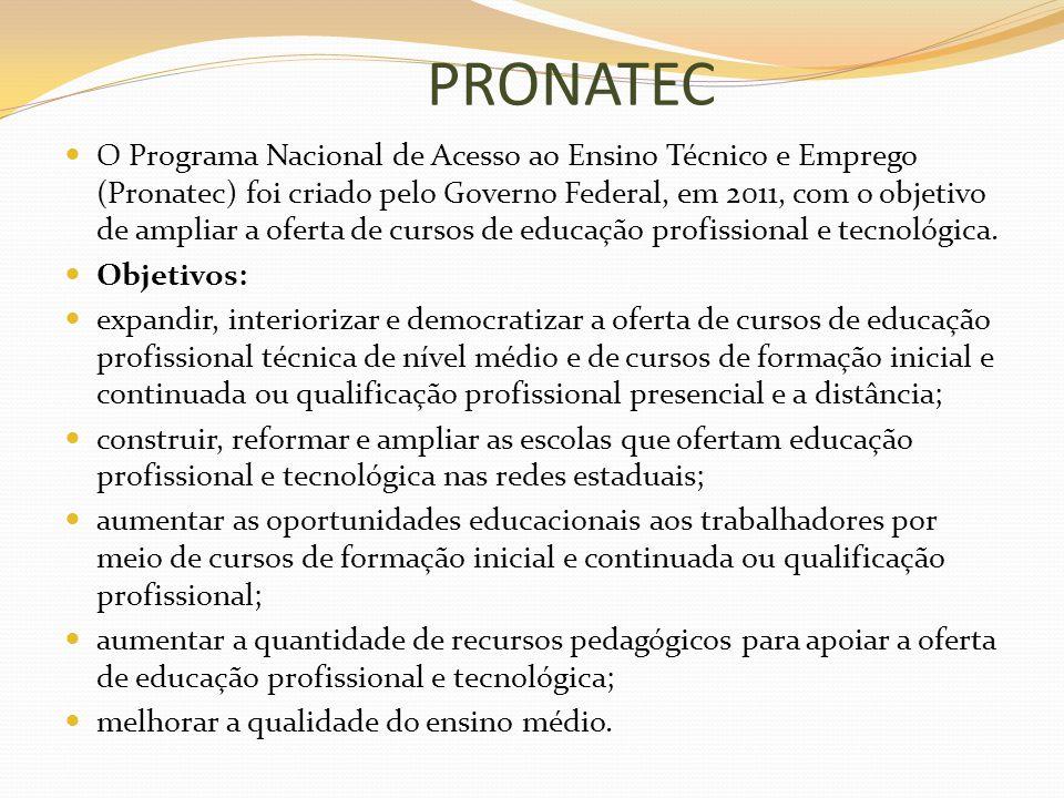 PRONATEC O Programa Nacional de Acesso ao Ensino Técnico e Emprego (Pronatec) foi criado pelo Governo Federal, em 2011, com o objetivo de ampliar a of