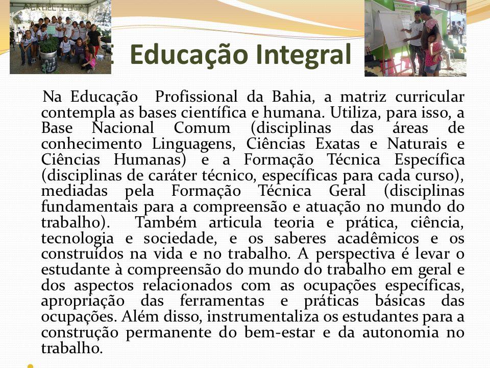 E Educação Integral Na Educação Profissional da Bahia, a matriz curricular contempla as bases científica e humana. Utiliza, para isso, a Base Nacional