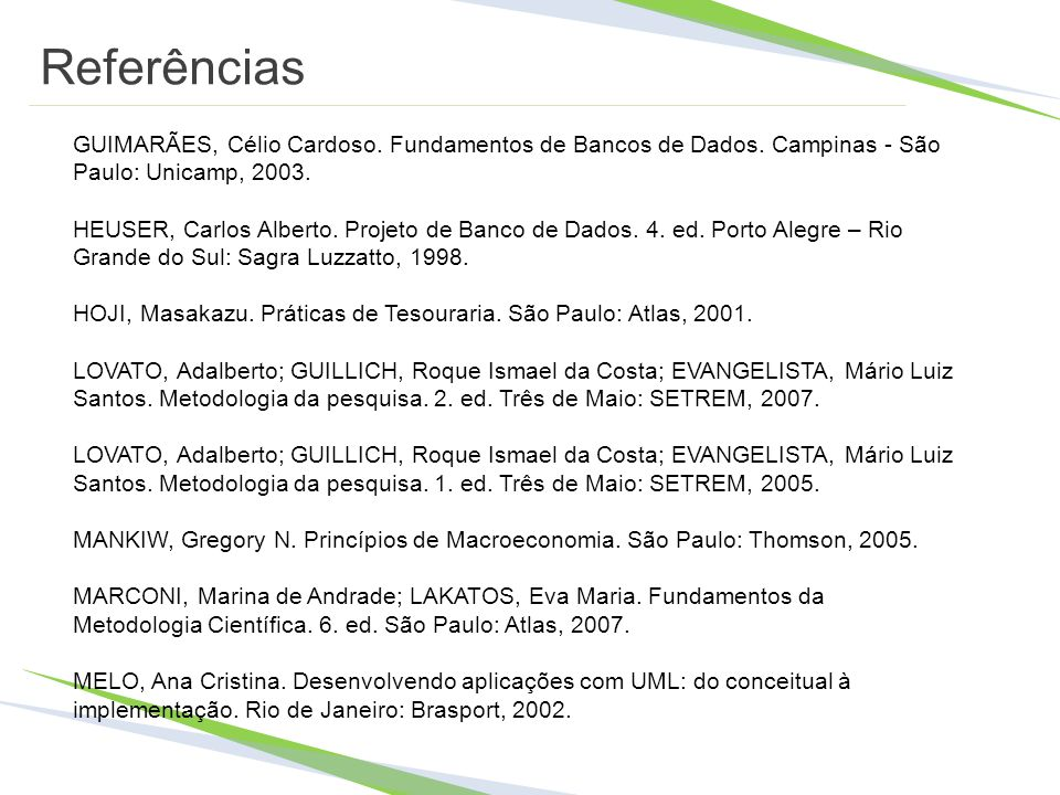 Referências GUIMARÃES, Célio Cardoso. Fundamentos de Bancos de Dados. Campinas - São Paulo: Unicamp, 2003. HEUSER, Carlos Alberto. Projeto de Banco de