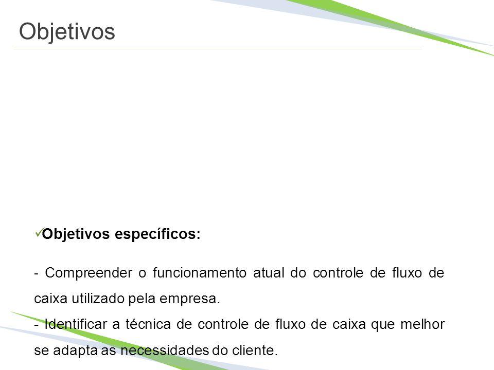 Objetivos Objetivos específicos: - Compreender o funcionamento atual do controle de fluxo de caixa utilizado pela empresa. - Identificar a técnica de