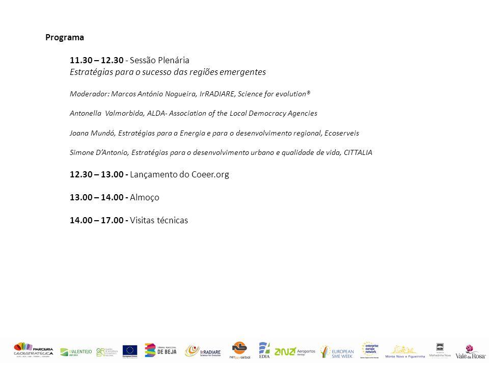 Programa 11.30 – 12.30 - Sessão Plenária Estratégias para o sucesso das regiões emergentes Moderador: Marcos António Nogueira, IrRADIARE, Science for evolution® Antonella Valmorbida, ALDA- Association of the Local Democracy Agencies Joana Mundó, Estratégias para a Energia e para o desenvolvimento regional, Ecoserveis Simone D'Antonio, Estratégias para o desenvolvimento urbano e qualidade de vida, CITTALIA 12.30 – 13.00 - Lançamento do Coeer.org 13.00 – 14.00 - Almoço 14.00 – 17.00 - Visitas técnicas