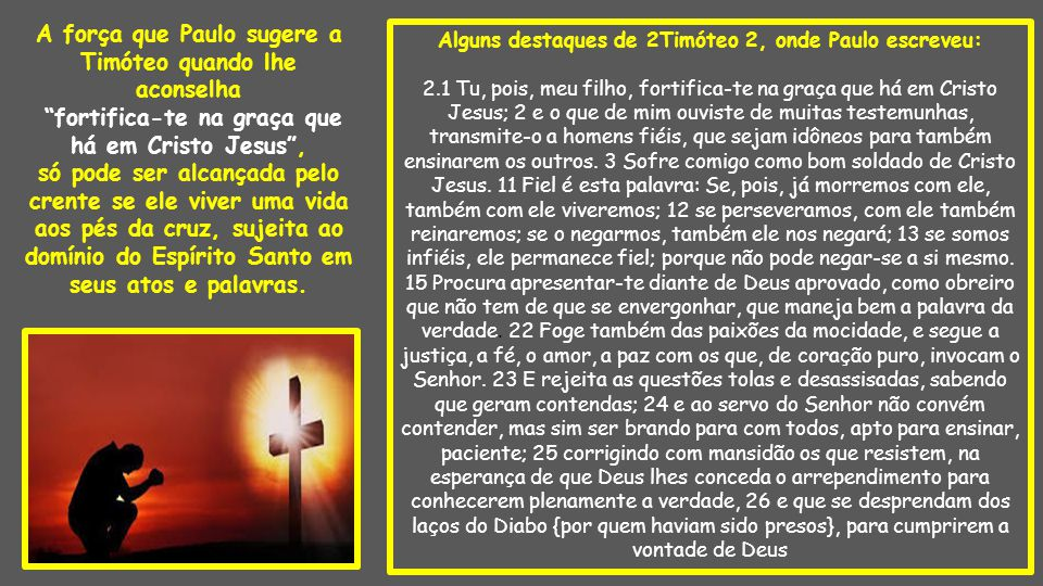 Alguns destaques de 2Timóteo 2, onde Paulo escreveu: 2.1 Tu, pois, meu filho, fortifica-te na graça que há em Cristo Jesus; 2 e o que de mim ouviste de muitas testemunhas, transmite-o a homens fiéis, que sejam idôneos para também ensinarem os outros.