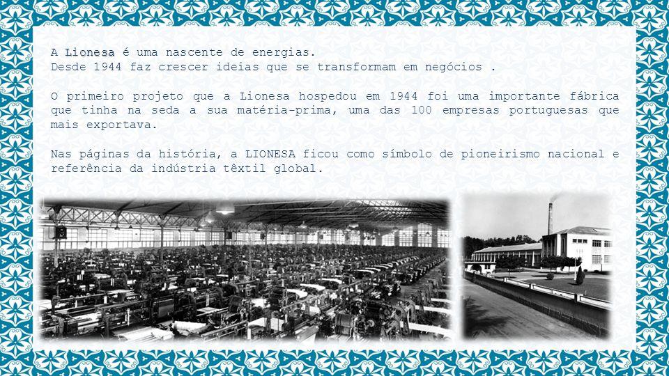 Lionesa A Lionesa é uma nascente de energias. Desde 1944 faz crescer ideias que se transformam em negócios. O primeiro projeto que a Lionesa hospedou