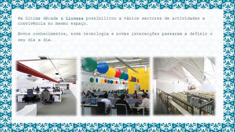 Lionesa Na última década a Lionesa possibilitou a vários sectores de actividades a convivência no mesmo espaço. Novos conhecimentos, nova tecnologia e