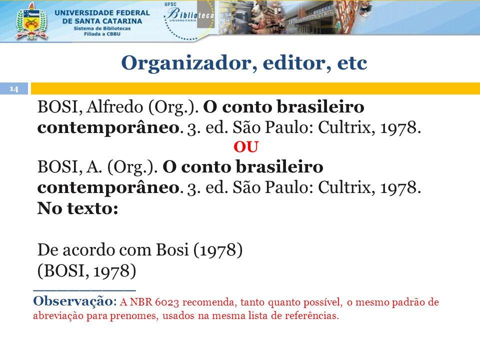 Organizador, editor, etc BOSI, Alfredo (Org.). O conto brasileiro contemporâneo. 3. ed. São Paulo: Cultrix, 1978. OU BOSI, A. (Org.). O conto brasilei