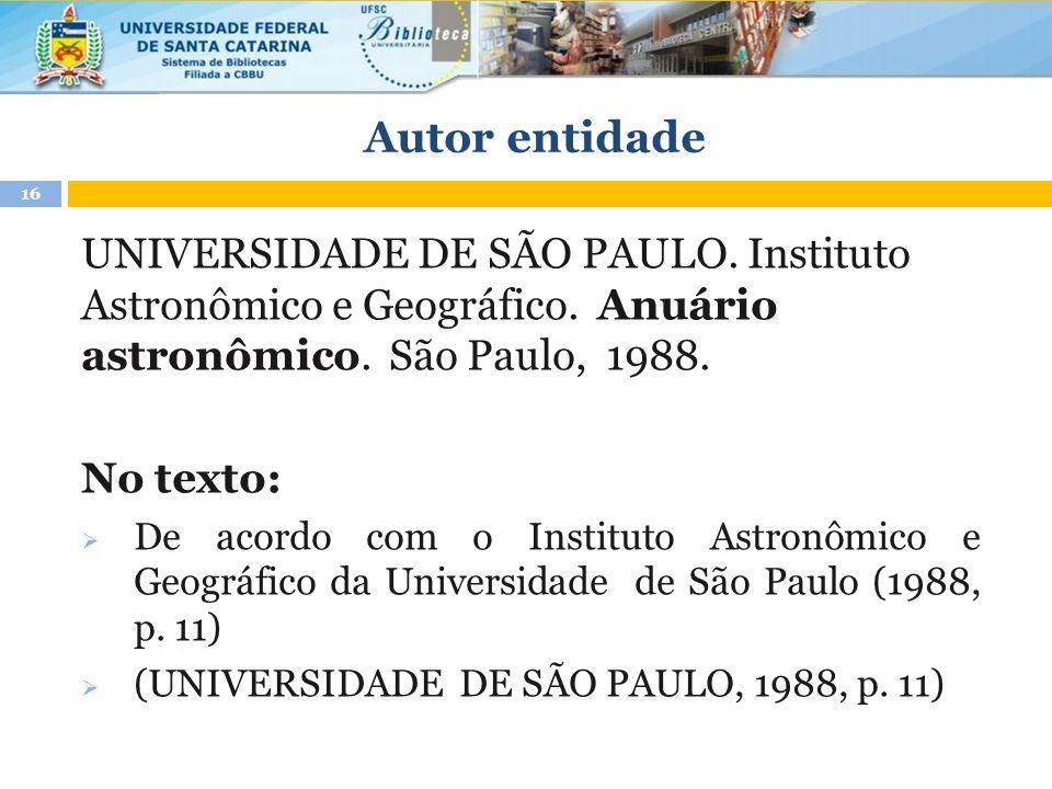 Autor entidade 16 UNIVERSIDADE DE SÃO PAULO. Instituto Astronômico e Geográfico. Anuário astronômico. São Paulo, 1988. No texto:  De acordo com o Ins