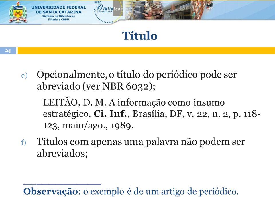 Título e) Opcionalmente, o título do periódico pode ser abreviado (ver NBR 6032); LEITÃO, D. M. A informação como insumo estratégico. Ci. Inf., Brasíl
