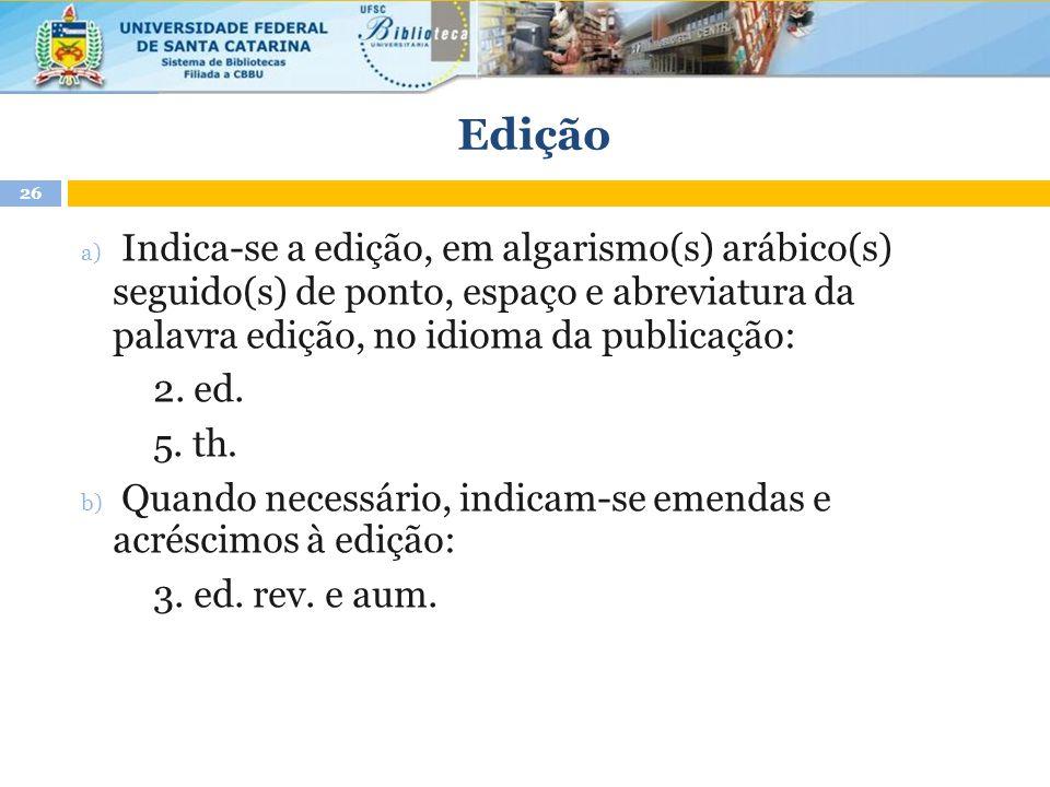 Edição a) Indica-se a edição, em algarismo(s) arábico(s) seguido(s) de ponto, espaço e abreviatura da palavra edição, no idioma da publicação: 2. ed.