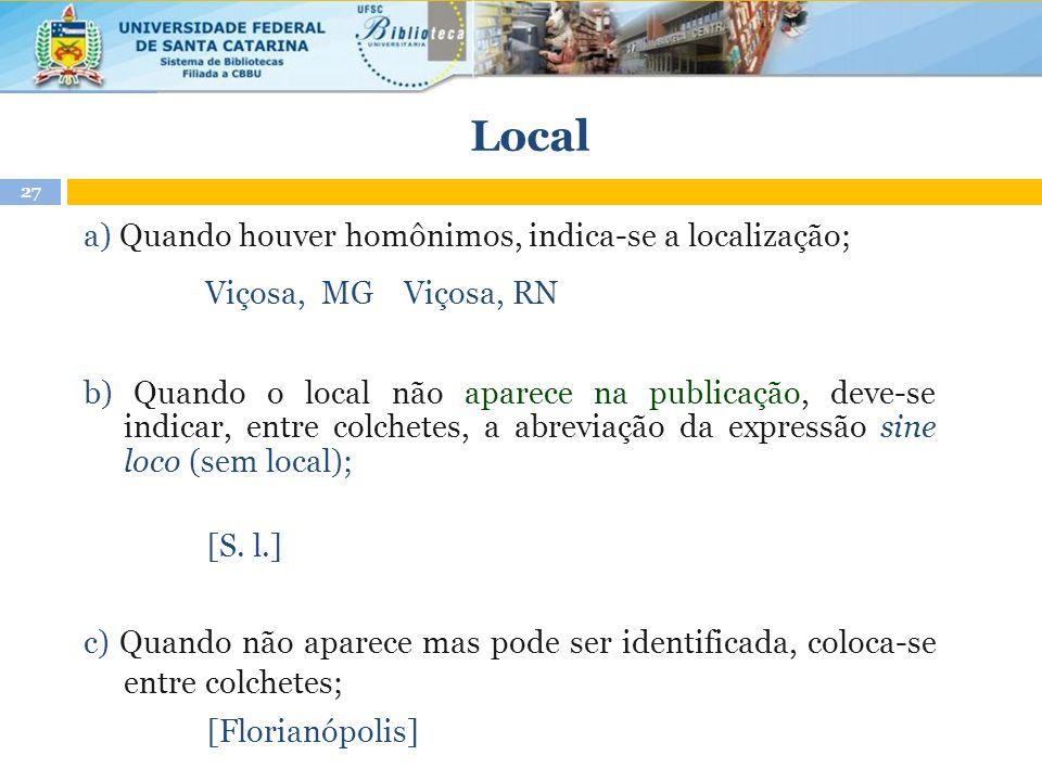 Local a) Quando houver homônimos, indica-se a localização; Viçosa, MG Viçosa, RN b) Quando o local não aparece na publicação, deve-se indicar, entre c