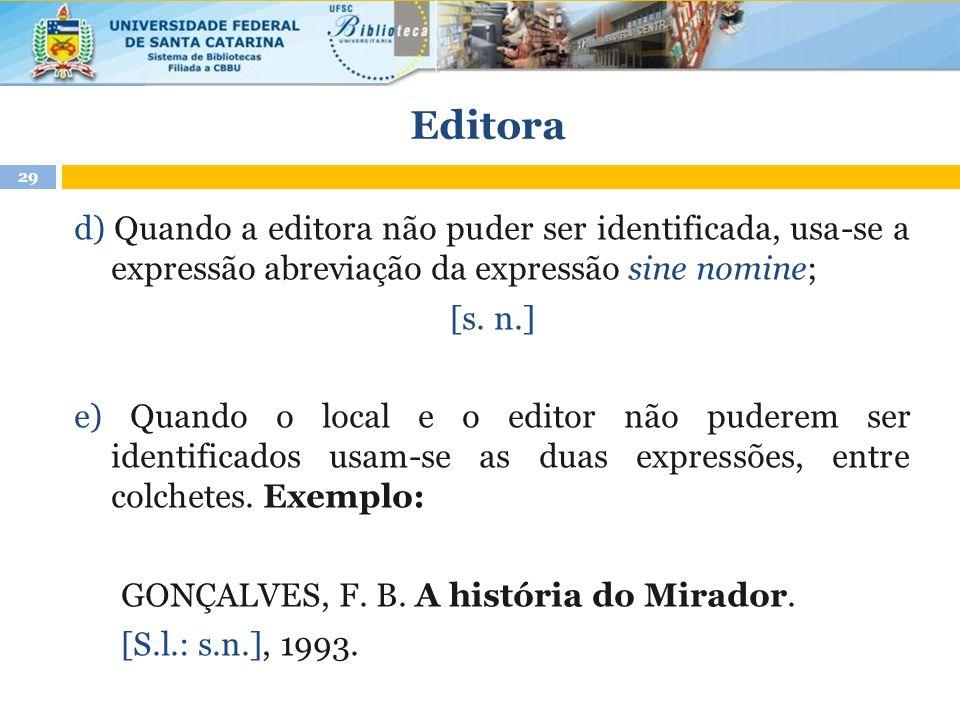 Editora d) Quando a editora não puder ser identificada, usa-se a expressão abreviação da expressão sine nomine; [s. n.] e) Quando o local e o editor n