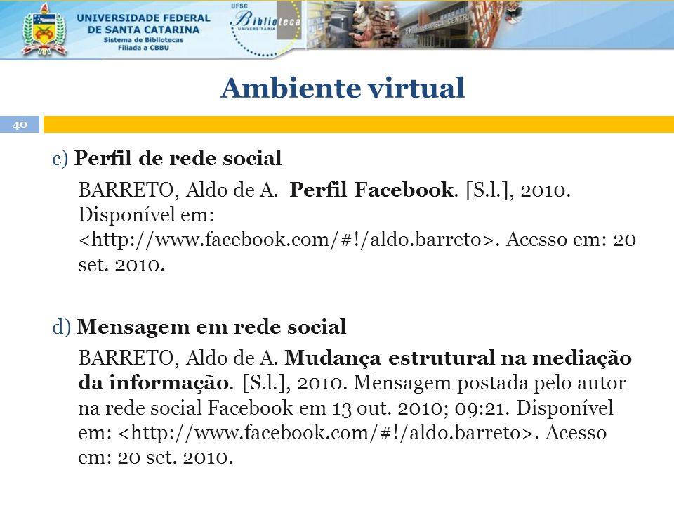 Ambiente virtual 40 c) Perfil de rede social BARRETO, Aldo de A. Perfil Facebook. [S.l.], 2010. Disponível em:. Acesso em: 20 set. 2010. d) Mensagem e