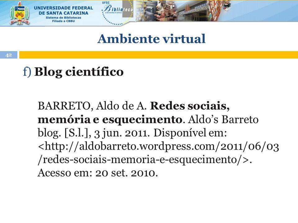 Ambiente virtual 42 f) Blog científico BARRETO, Aldo de A. Redes sociais, memória e esquecimento. Aldo's Barreto blog. [S.l.], 3 jun. 2011. Disponível