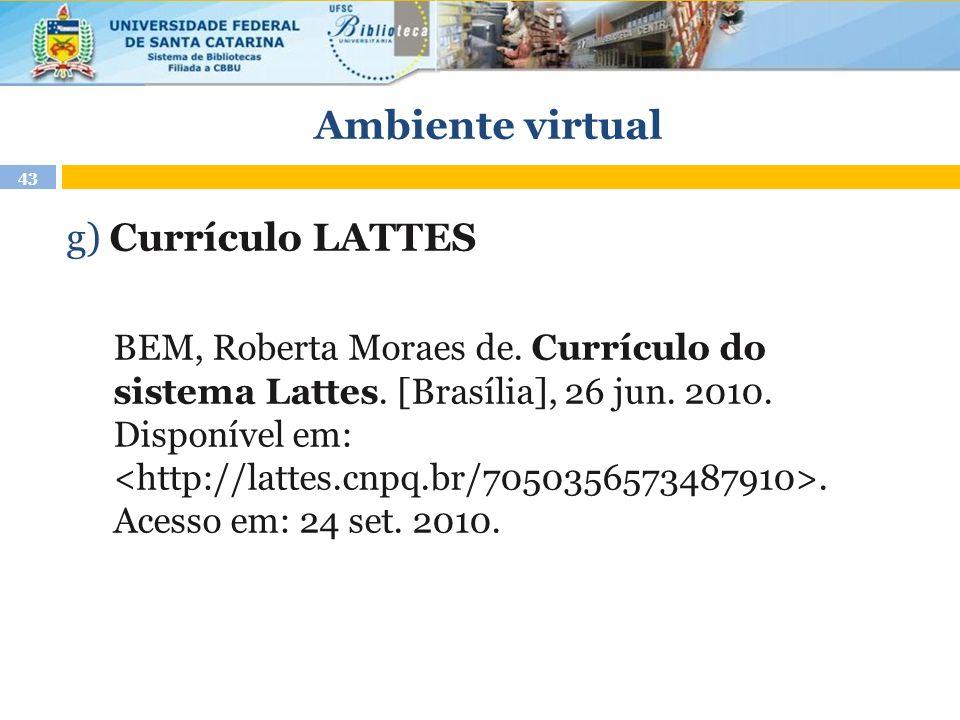 Ambiente virtual 43 g) Currículo LATTES BEM, Roberta Moraes de. Currículo do sistema Lattes. [Brasília], 26 jun. 2010. Disponível em:. Acesso em: 24 s