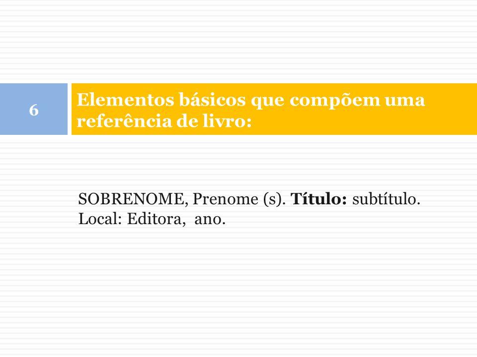 Elementos básicos que compõem uma referência de livro: 6 SOBRENOME, Prenome (s). Título: subtítulo. Local: Editora, ano.