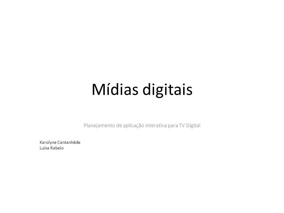 Mídias digitais Planejamento de aplicação interativa para TV Digital Karolyne Cantanhêde Luísa Rabelo