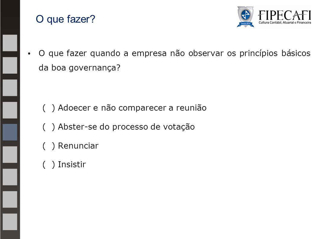 O que fazer quando a empresa não observar os princípios básicos da boa governança? ( ) Adoecer e não comparecer a reunião ( ) Abster-se do processo de
