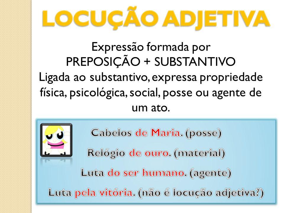Expressão formada por PREPOSIÇÃO + SUBSTANTIVO Ligada ao substantivo, expressa propriedade física, psicológica, social, posse ou agente de um ato.