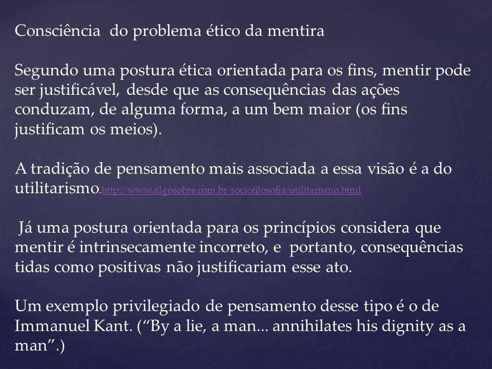Consciência do problema ético da mentira Segundo uma postura ética orientada para os fins, mentir pode ser justificável, desde que as consequências das ações conduzam, de alguma forma, a um bem maior (os fins justificam os meios).