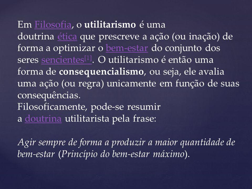 Em Filosofia, o utilitarismo é uma doutrina ética que prescreve a ação (ou inação) de forma a optimizar o bem-estar do conjunto dos seres sencientes [1].