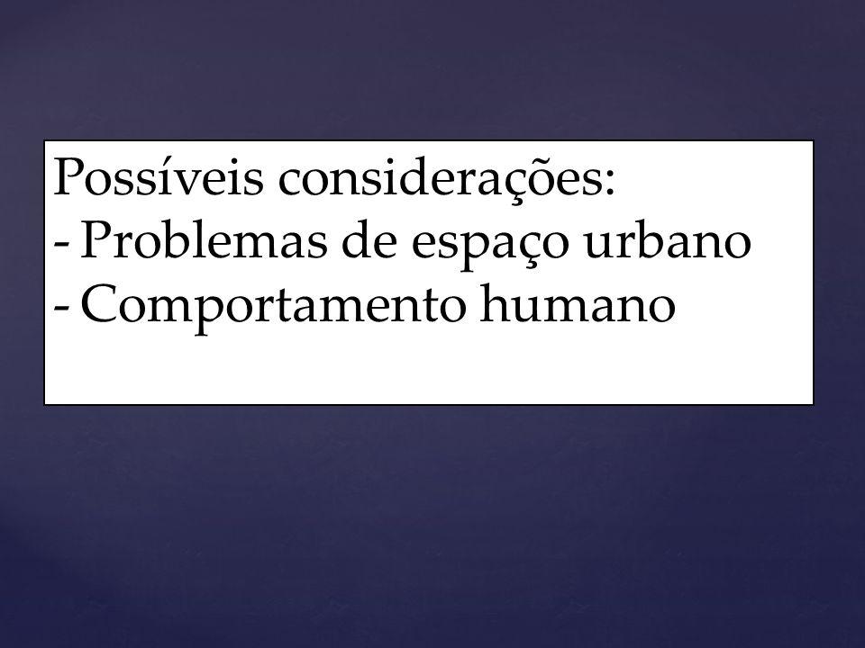 Possíveis considerações: -Problemas de espaço urbano -Comportamento humano