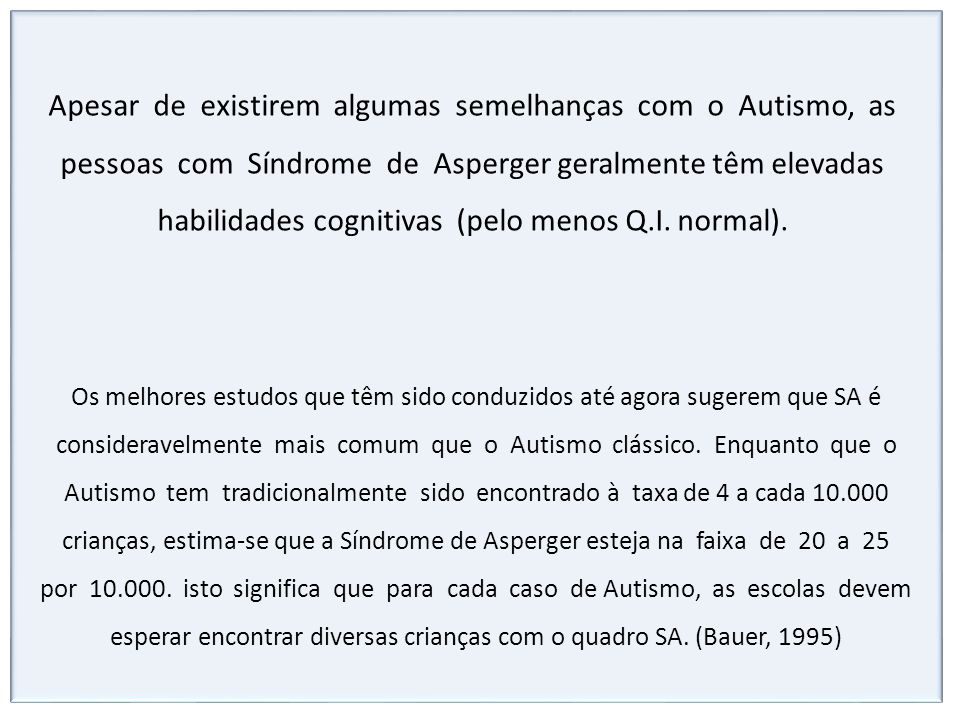 Apesar de existirem algumas semelhanças com o Autismo, as pessoas com Síndrome de Asperger geralmente têm elevadas habilidades cognitivas (pelo menos