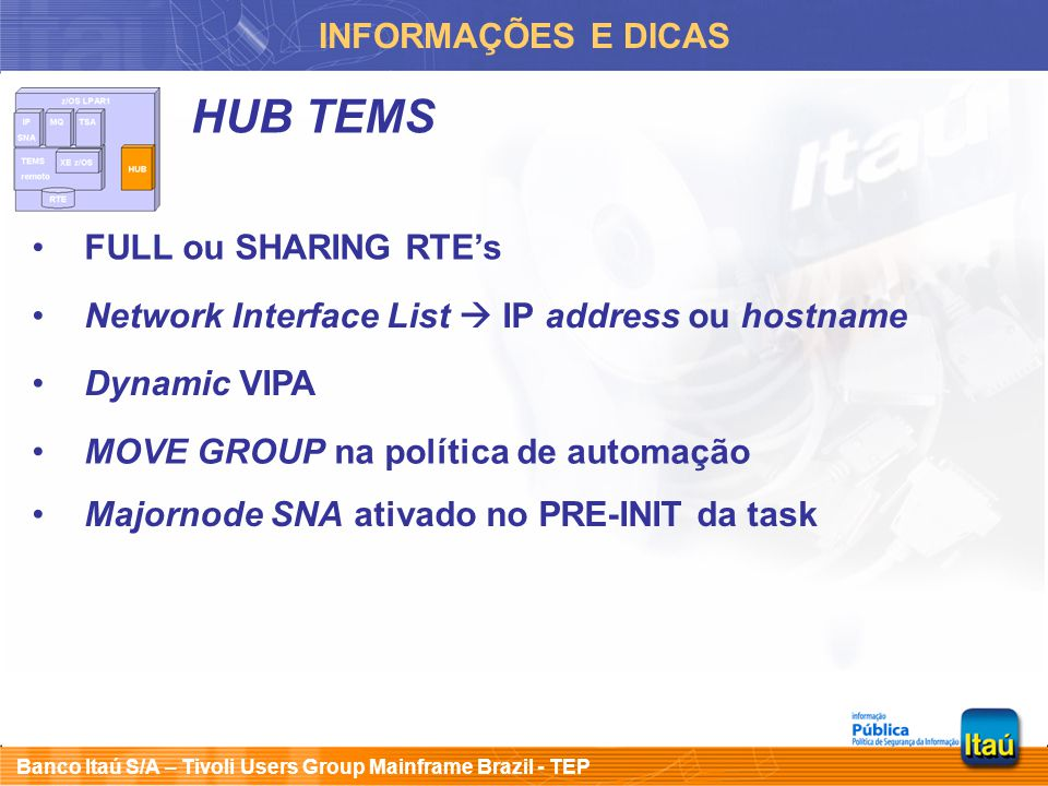 Banco Itaú S/A – Tivoli Users Group Mainframe Brazil - TEP INFORMAÇÕES E DICAS HUB TEMS FULL ou SHARING RTE's Network Interface List  IP address ou hostname Majornode SNA ativado no PRE-INIT da task Dynamic VIPA MOVE GROUP na política de automação