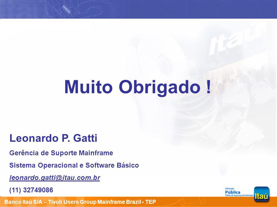 Banco Itaú S/A – Tivoli Users Group Mainframe Brazil - TEP Muito Obrigado ! Leonardo P. Gatti Gerência de Suporte Mainframe Sistema Operacional e Soft