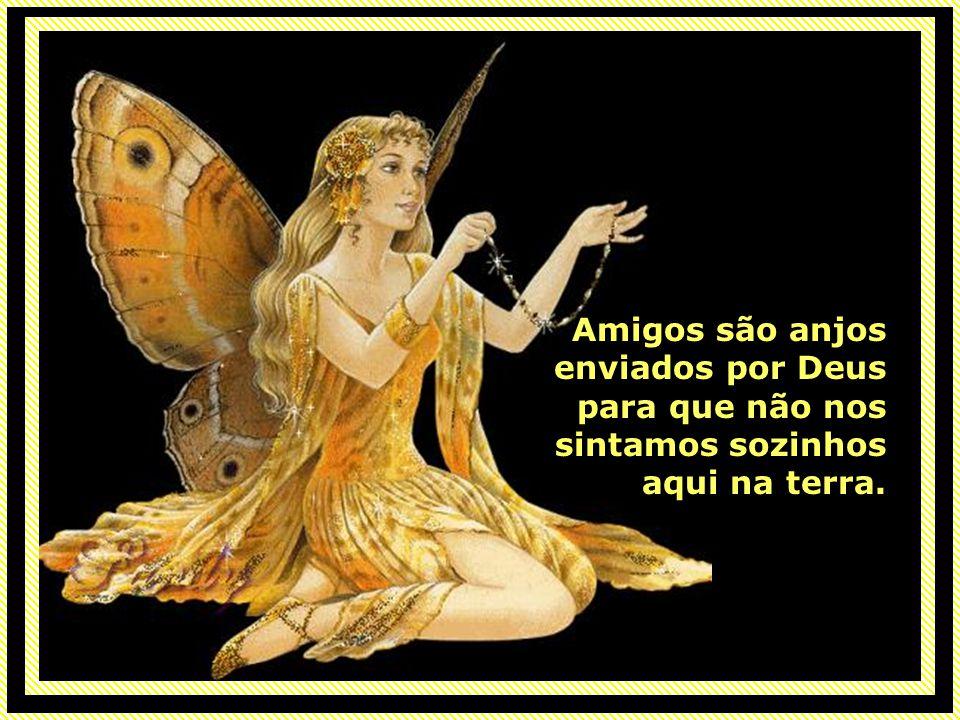 Amigos são anjos enviados por Deus para que não nos sintamos sozinhos aqui na terra.