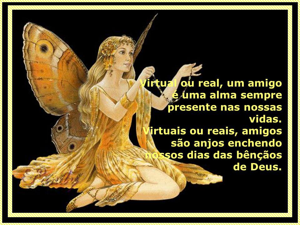 Virtual ou real, um amigo é uma alma sempre presente nas nossas vidas.