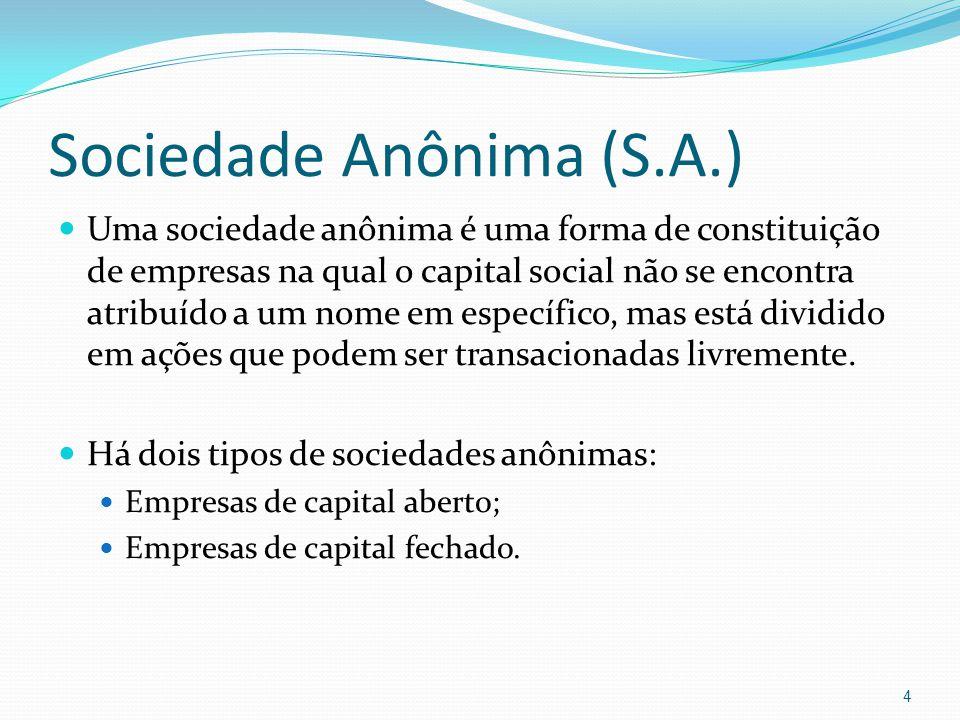 Sociedade Anônima (S.A.) Uma sociedade anônima é uma forma de constituição de empresas na qual o capital social não se encontra atribuído a um nome em