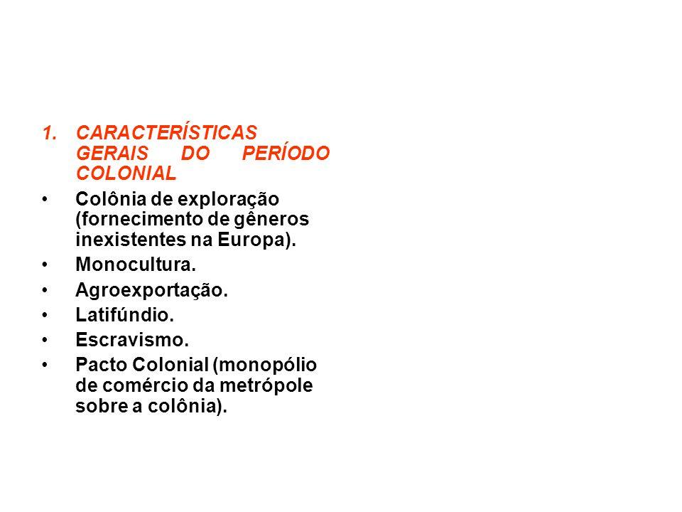 1.CARACTERÍSTICAS GERAIS DO PERÍODO COLONIAL Colônia de exploração (fornecimento de gêneros inexistentes na Europa).