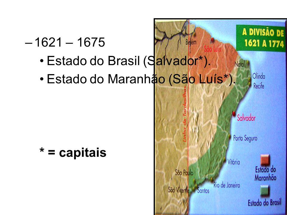–1621 – 1675 Estado do Brasil (Salvador*). Estado do Maranhão (São Luís*). * = capitais