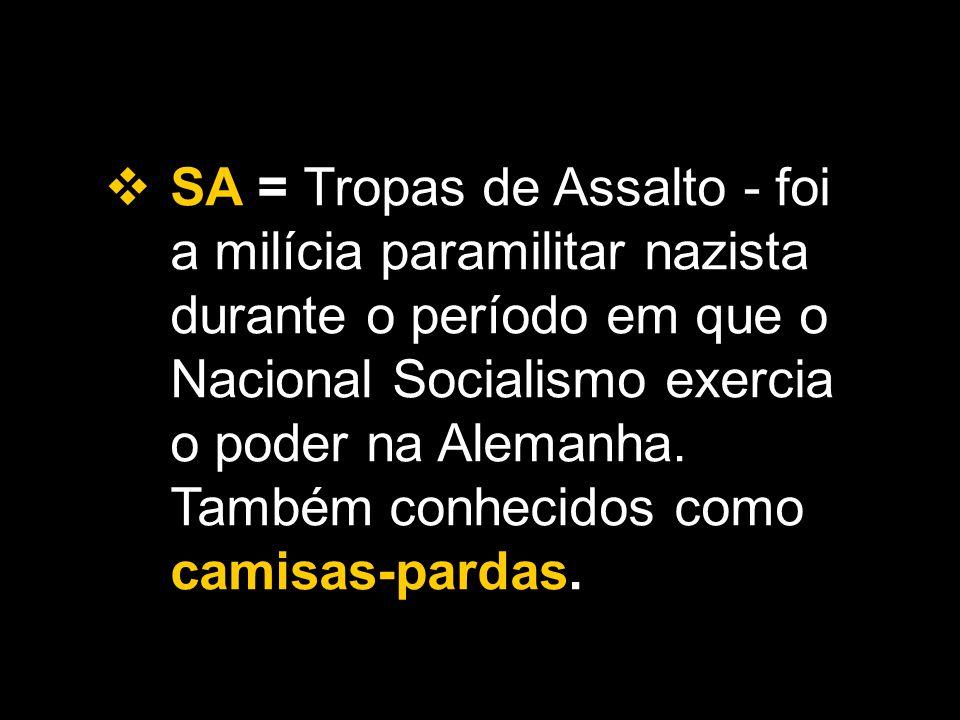  SA = Tropas de Assalto - foi a milícia paramilitar nazista durante o período em que o Nacional Socialismo exercia o poder na Alemanha. Também conhec