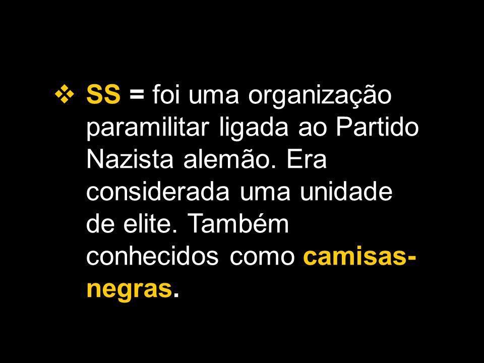  SS = foi uma organização paramilitar ligada ao Partido Nazista alemão. Era considerada uma unidade de elite. Também conhecidos como camisas- negras.