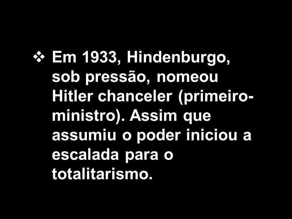  Em 1933, Hindenburgo, sob pressão, nomeou Hitler chanceler (primeiro- ministro). Assim que assumiu o poder iniciou a escalada para o totalitarismo.