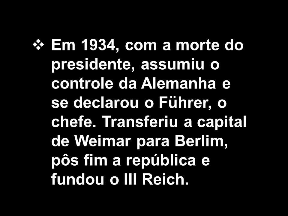  Em 1934, com a morte do presidente, assumiu o controle da Alemanha e se declarou o Führer, o chefe. Transferiu a capital de Weimar para Berlim, pôs