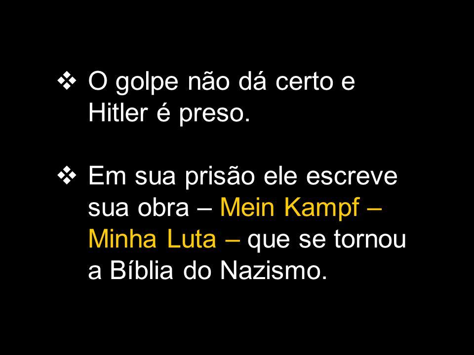  O golpe não dá certo e Hitler é preso.  Em sua prisão ele escreve sua obra – Mein Kampf – Minha Luta – que se tornou a Bíblia do Nazismo.