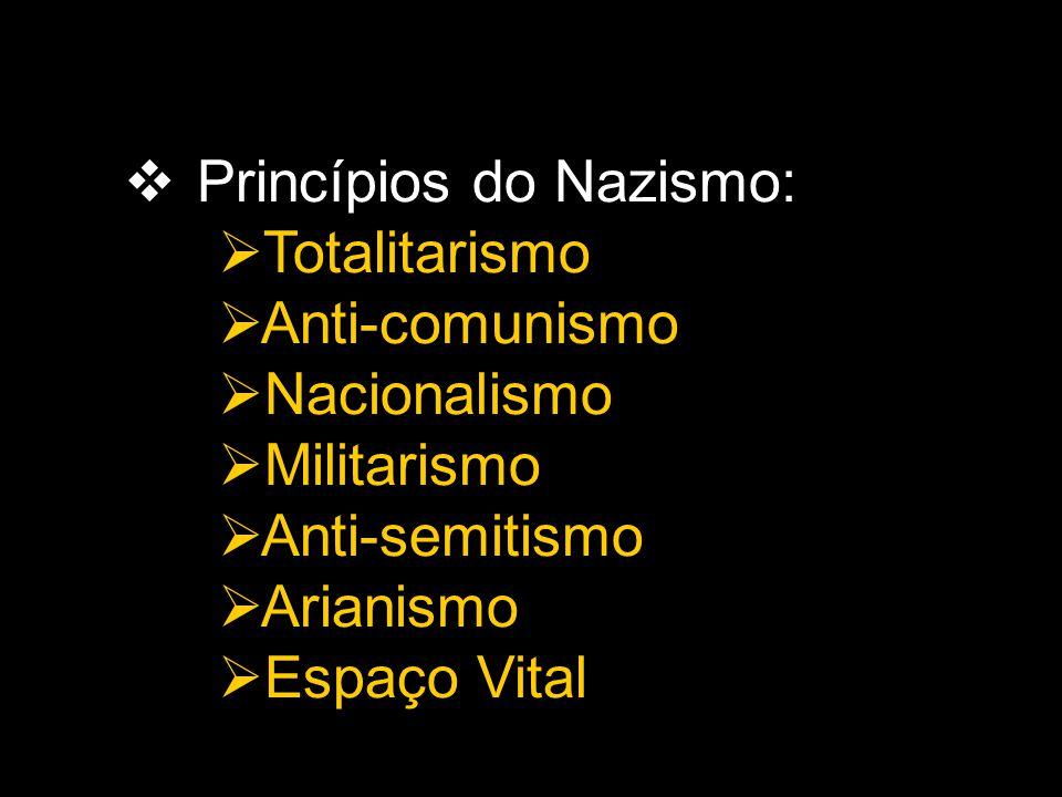  Princípios do Nazismo:  Totalitarismo  Anti-comunismo  Nacionalismo  Militarismo  Anti-semitismo  Arianismo  Espaço Vital