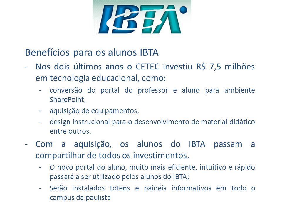 Benefícios para os alunos IBTA -Nos dois últimos anos o CETEC investiu R$ 7,5 milhões em tecnologia educacional, como: -conversão do portal do profess