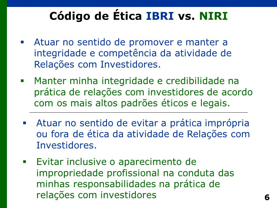 6 Código de Ética IBRI vs. NIRI  Atuar no sentido de promover e manter a integridade e competência da atividade de Relações com Investidores.  Mante