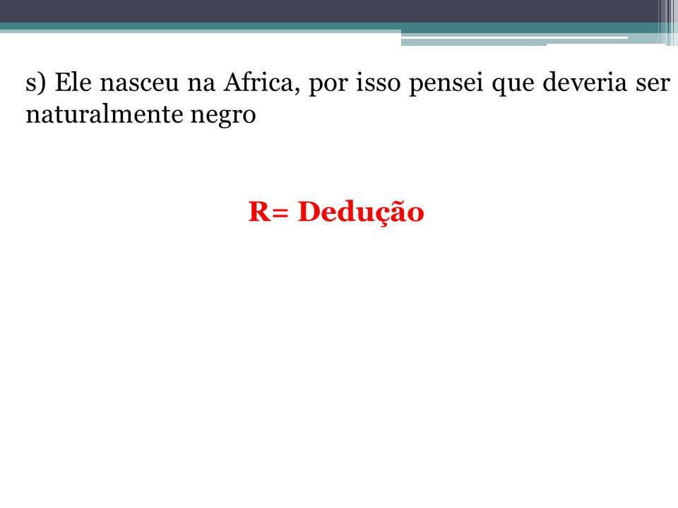 s) Ele nasceu na Africa, por isso pensei que deveria ser naturalmente negro R= Dedução