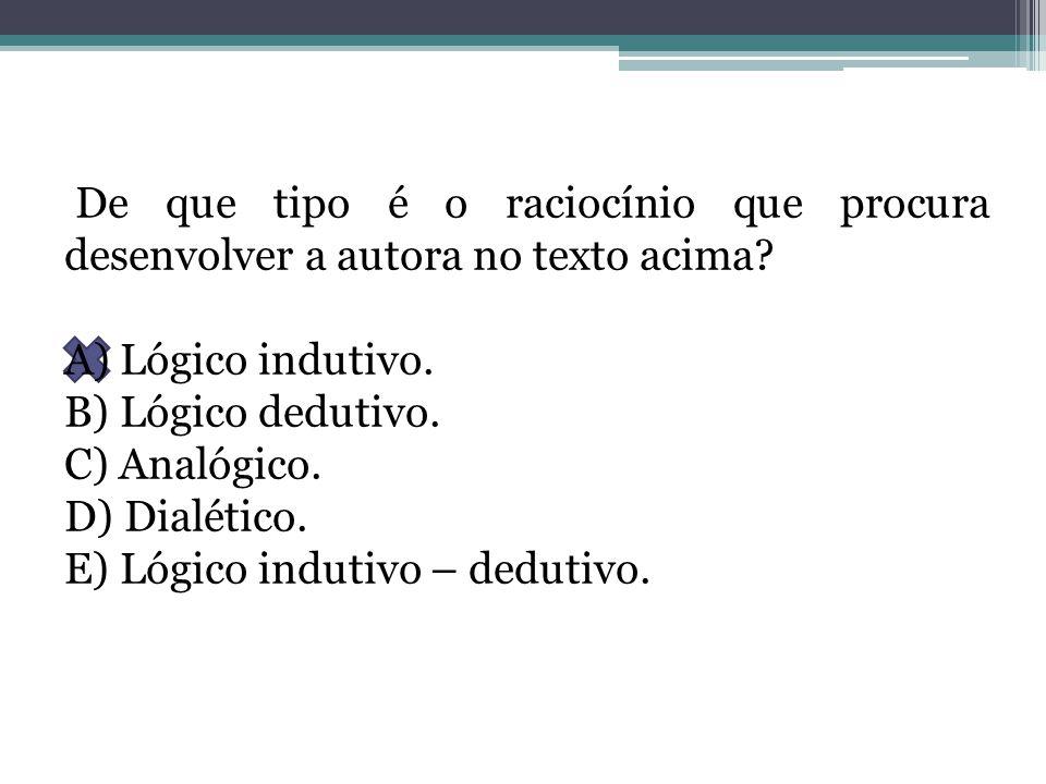 De que tipo é o raciocínio que procura desenvolver a autora no texto acima? A) Lógico indutivo. B) Lógico dedutivo. C) Analógico. D) Dialético. E) Lóg