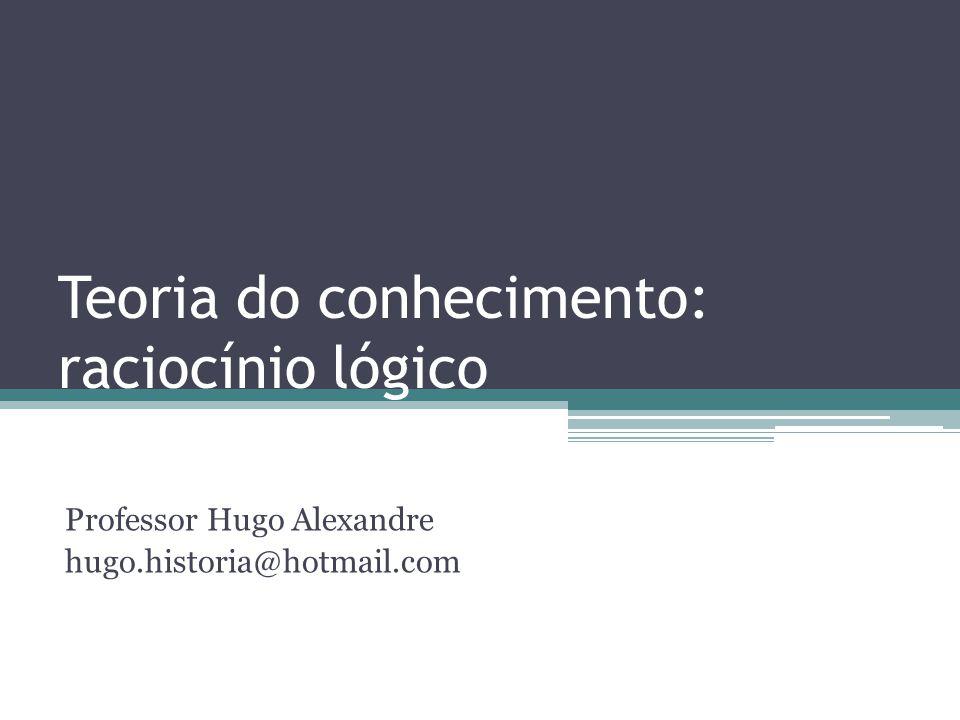 Teoria do conhecimento: raciocínio lógico Professor Hugo Alexandre hugo.historia@hotmail.com