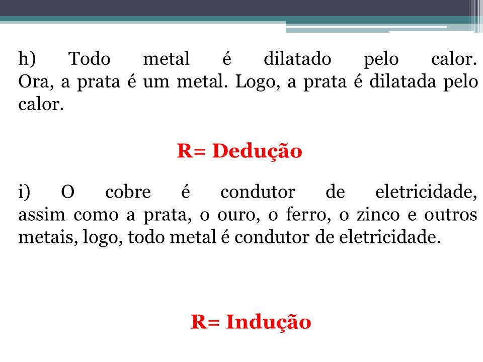 h) Todo metal é dilatado pelo calor. Ora, a prata é um metal. Logo, a prata é dilatada pelo calor. R= Dedução i) O cobre é condutor de eletricidade, a