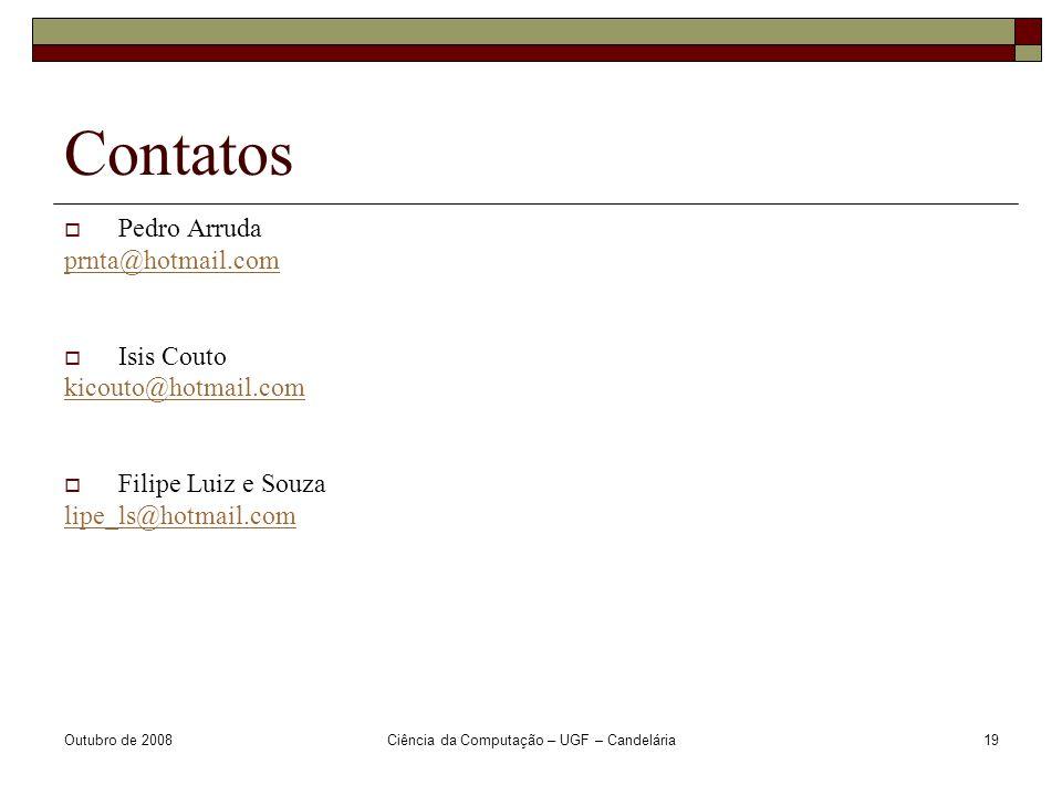 Outubro de 2008Ciência da Computação – UGF – Candelária19 Contatos  Pedro Arruda prnta@hotmail.com  Isis Couto kicouto@hotmail.com  Filipe Luiz e Souza lipe_ls@hotmail.com