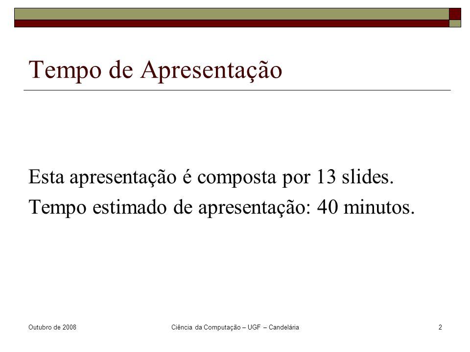 Outubro de 2008Ciência da Computação – UGF – Candelária2 Tempo de Apresentação Esta apresentação é composta por 13 slides.