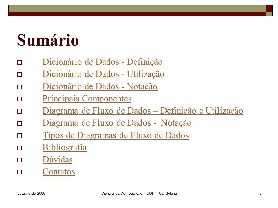 Outubro de 2008Ciência da Computação – UGF – Candelária3 Sumário  Dicionário de Dados - DefiniçãoDicionário de Dados - Definição  Dicionário de Dados - UtilizaçãoDicionário de Dados - Utilização  Dicionário de Dados - NotaçãoDicionário de Dados - Notação  Principais ComponentesPrincipais Componentes  Diagrama de Fluxo de Dados – Definição e UtilizaçãoDiagrama de Fluxo de Dados – Definição e Utilização  Diagrama de Fluxo de Dados - NotaçãoDiagrama de Fluxo de Dados - Notação  Tipos de Diagramas de Fluxo de DadosTipos de Diagramas de Fluxo de Dados  BibliografiaBibliografia  DúvidasDúvidas  ContatosContatos