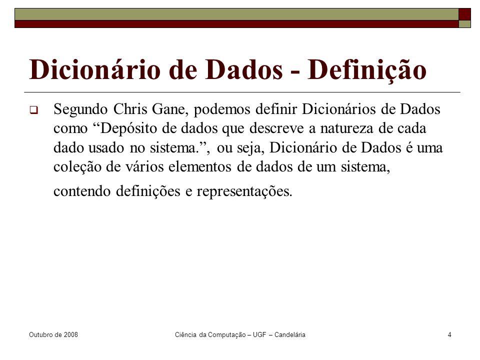 Outubro de 2008Ciência da Computação – UGF – Candelária4 Dicionário de Dados - Definição  Segundo Chris Gane, podemos definir Dicionários de Dados como Depósito de dados que descreve a natureza de cada dado usado no sistema. , ou seja, Dicionário de Dados é uma coleção de vários elementos de dados de um sistema, contendo definições e representações.