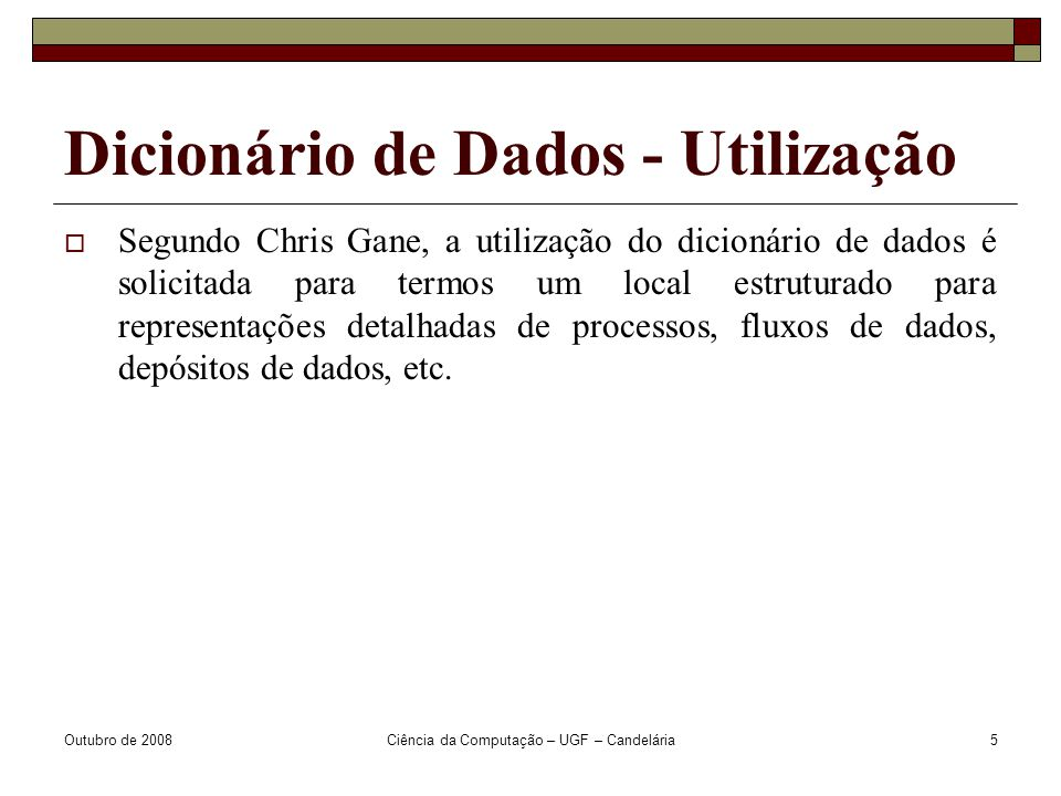 Outubro de 2008Ciência da Computação – UGF – Candelária5 Dicionário de Dados - Utilização  Segundo Chris Gane, a utilização do dicionário de dados é solicitada para termos um local estruturado para representações detalhadas de processos, fluxos de dados, depósitos de dados, etc.